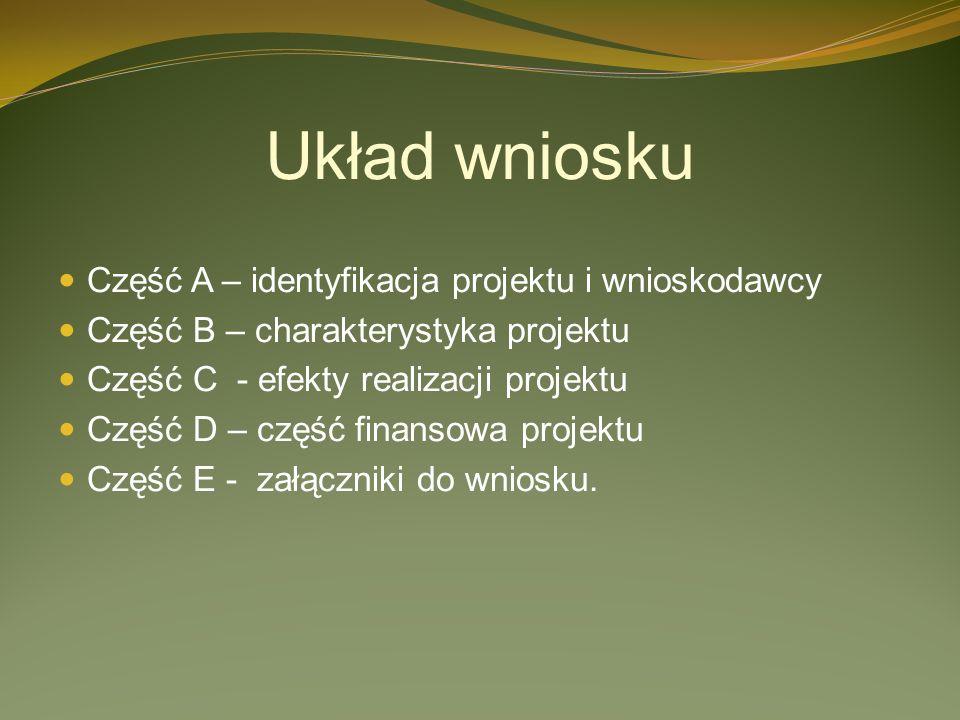 Układ wniosku Część A – identyfikacja projektu i wnioskodawcy Część B – charakterystyka projektu Część C - efekty realizacji projektu Część D – część finansowa projektu Część E - załączniki do wniosku.