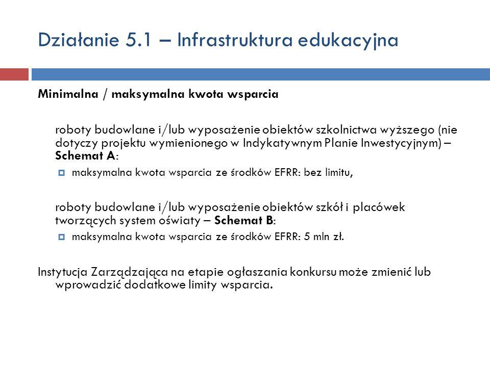 Działanie 5.1 – Infrastruktura edukacyjna Minimalna / maksymalna kwota wsparcia roboty budowlane i/lub wyposażenie obiektów szkolnictwa wyższego (nie dotyczy projektu wymienionego w Indykatywnym Planie Inwestycyjnym) – Schemat A: maksymalna kwota wsparcia ze środków EFRR: bez limitu, roboty budowlane i/lub wyposażenie obiektów szkół i placówek tworzących system oświaty – Schemat B: maksymalna kwota wsparcia ze środków EFRR: 5 mln zł.