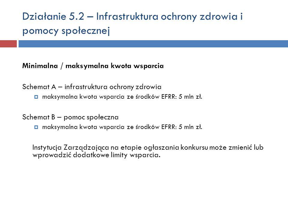 Działanie 5.2 – Infrastruktura ochrony zdrowia i pomocy społecznej Minimalna / maksymalna kwota wsparcia Schemat A – infrastruktura ochrony zdrowia maksymalna kwota wsparcia ze środków EFRR: 5 mln zł.