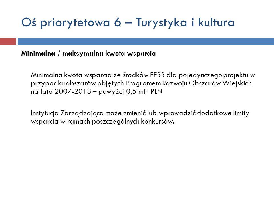 Oś priorytetowa 6 – Turystyka i kultura Minimalna / maksymalna kwota wsparcia Minimalna kwota wsparcia ze środków EFRR dla pojedynczego projektu w przypadku obszarów objętych Programem Rozwoju Obszarów Wiejskich na lata 2007-2013 – powyżej 0,5 mln PLN Instytucja Zarządzająca może zmienić lub wprowadzić dodatkowe limity wsparcia w ramach poszczególnych konkursów.