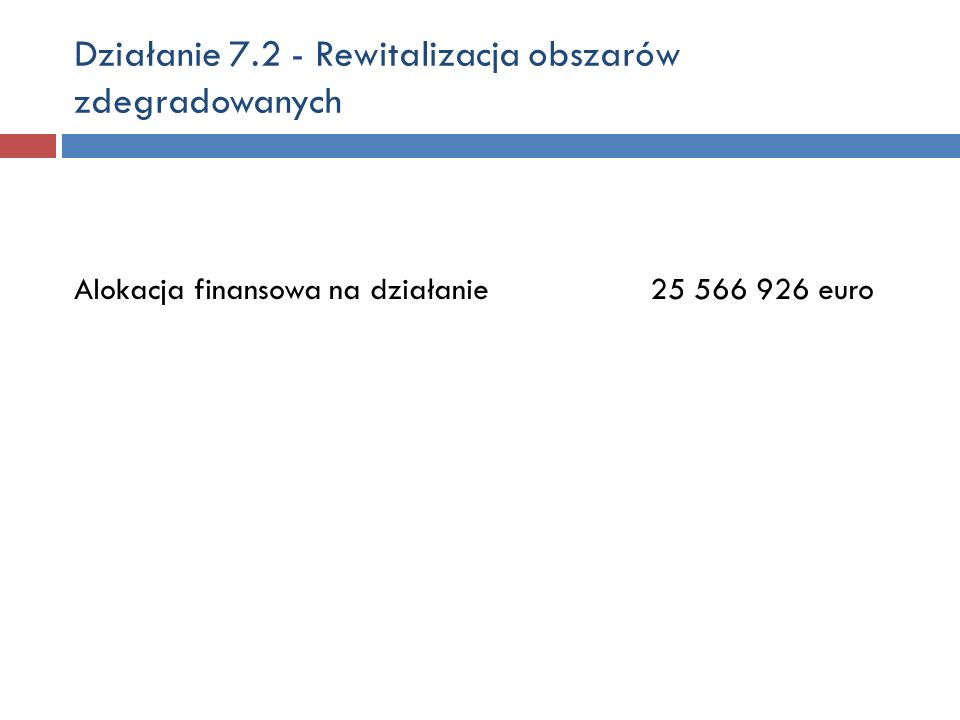 Działanie 7.2 - Rewitalizacja obszarów zdegradowanych Alokacja finansowa na działanie 25 566 926 euro