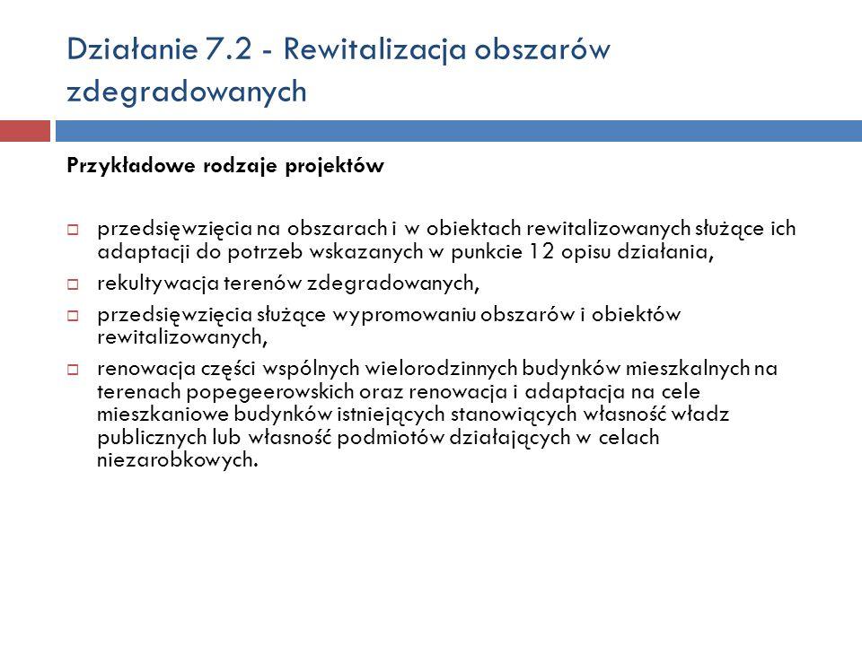Działanie 7.2 - Rewitalizacja obszarów zdegradowanych Przykładowe rodzaje projektów przedsięwzięcia na obszarach i w obiektach rewitalizowanych służące ich adaptacji do potrzeb wskazanych w punkcie 12 opisu działania, rekultywacja terenów zdegradowanych, przedsięwzięcia służące wypromowaniu obszarów i obiektów rewitalizowanych, renowacja części wspólnych wielorodzinnych budynków mieszkalnych na terenach popegeerowskich oraz renowacja i adaptacja na cele mieszkaniowe budynków istniejących stanowiących własność władz publicznych lub własność podmiotów działających w celach niezarobkowych.
