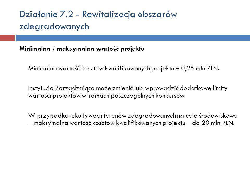 Działanie 7.2 - Rewitalizacja obszarów zdegradowanych Minimalna / maksymalna wartość projektu Minimalna wartość kosztów kwalifikowanych projektu – 0,25 mln PLN.