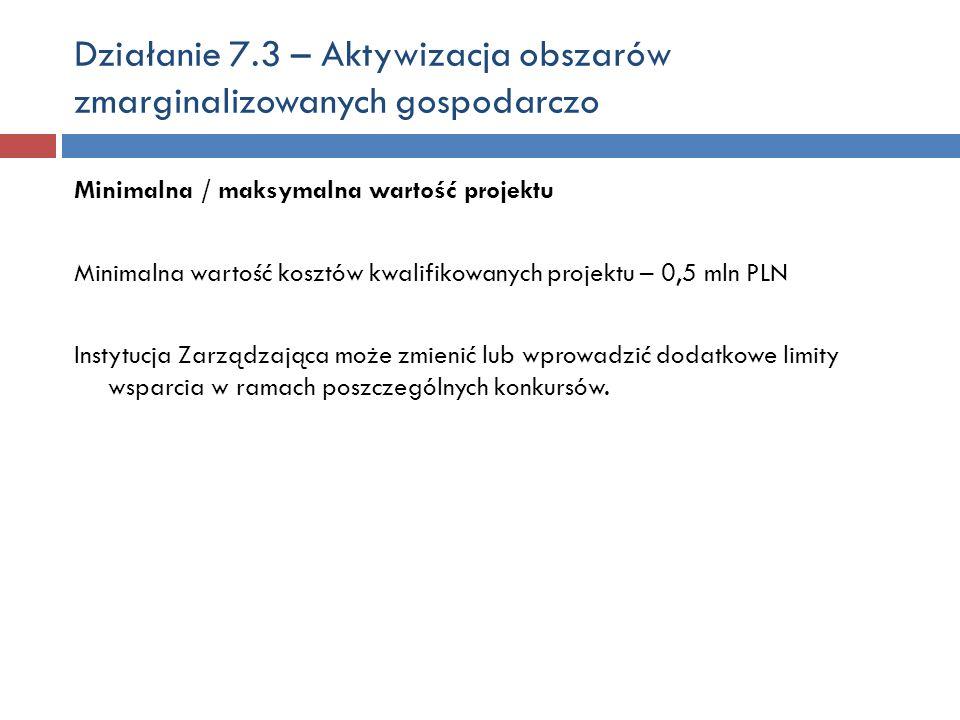 Działanie 7.3 – Aktywizacja obszarów zmarginalizowanych gospodarczo Minimalna / maksymalna wartość projektu Minimalna wartość kosztów kwalifikowanych projektu – 0,5 mln PLN Instytucja Zarządzająca może zmienić lub wprowadzić dodatkowe limity wsparcia w ramach poszczególnych konkursów.