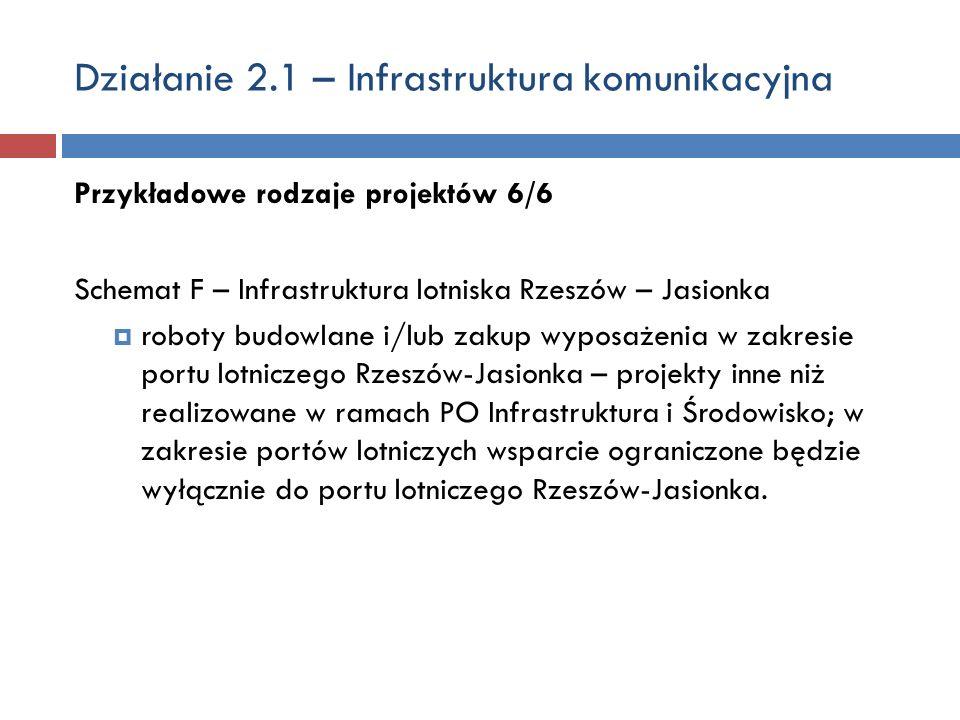 Działanie 2.1 – Infrastruktura komunikacyjna Przykładowe rodzaje projektów 6/6 Schemat F – Infrastruktura lotniska Rzeszów – Jasionka roboty budowlane i/lub zakup wyposażenia w zakresie portu lotniczego Rzeszów-Jasionka – projekty inne niż realizowane w ramach PO Infrastruktura i Środowisko; w zakresie portów lotniczych wsparcie ograniczone będzie wyłącznie do portu lotniczego Rzeszów-Jasionka.
