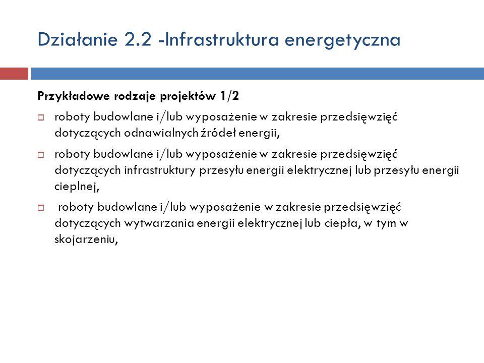 Działanie 2.2 -Infrastruktura energetyczna Przykładowe rodzaje projektów 1/2 roboty budowlane i/lub wyposażenie w zakresie przedsięwzięć dotyczących odnawialnych źródeł energii, roboty budowlane i/lub wyposażenie w zakresie przedsięwzięć dotyczących infrastruktury przesyłu energii elektrycznej lub przesyłu energii cieplnej, roboty budowlane i/lub wyposażenie w zakresie przedsięwzięć dotyczących wytwarzania energii elektrycznej lub ciepła, w tym w skojarzeniu,