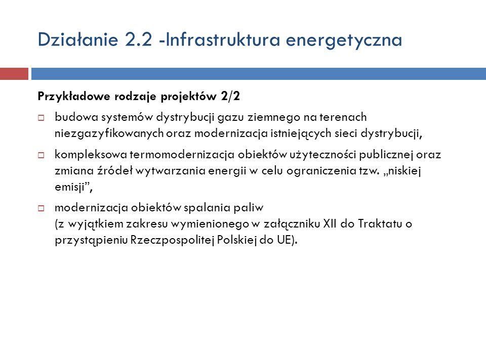 Działanie 2.2 -Infrastruktura energetyczna Przykładowe rodzaje projektów 2/2 budowa systemów dystrybucji gazu ziemnego na terenach niezgazyfikowanych oraz modernizacja istniejących sieci dystrybucji, kompleksowa termomodernizacja obiektów użyteczności publicznej oraz zmiana źródeł wytwarzania energii w celu ograniczenia tzw.