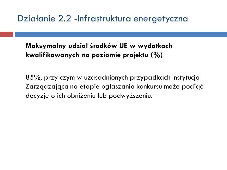 Działanie 2.2 -Infrastruktura energetyczna Maksymalny udział środków UE w wydatkach kwalifikowanych na poziomie projektu (%) 85%, przy czym w uzasadnionych przypadkach Instytucja Zarządzająca na etapie ogłaszania konkursu może podjąć decyzje o ich obniżeniu lub podwyższeniu.