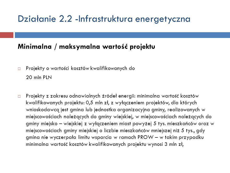 Działanie 2.2 -Infrastruktura energetyczna Minimalna / maksymalna wartość projektu Projekty o wartości kosztów kwalifikowanych do 20 mln PLN Projekty z zakresu odnawialnych źródeł energii: minimalna wartość kosztów kwalifikowanych projektu: 0,5 mln zł, z wyłączeniem projektów, dla których wnioskodawcą jest gmina lub jednostka organizacyjna gminy, realizowanych w miejscowościach należących do gminy wiejskiej, w miejscowościach należących do gminy miejsko – wiejskiej z wyłączeniem miast powyżej 5 tys.