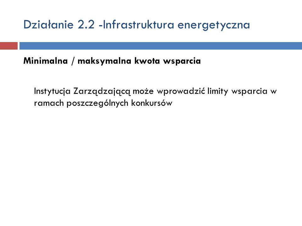 Działanie 2.2 -Infrastruktura energetyczna Minimalna / maksymalna kwota wsparcia Instytucja Zarządzającą może wprowadzić limity wsparcia w ramach poszczególnych konkursów