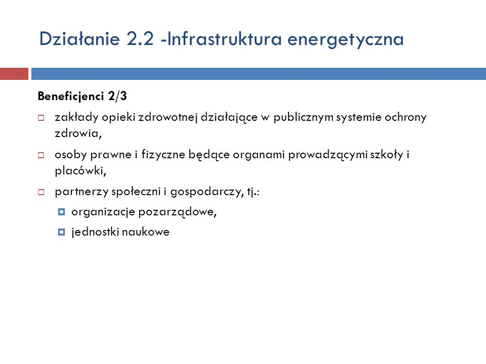 Działanie 2.2 -Infrastruktura energetyczna Beneficjenci 2/3 zakłady opieki zdrowotnej działające w publicznym systemie ochrony zdrowia, osoby prawne i fizyczne będące organami prowadzącymi szkoły i placówki, partnerzy społeczni i gospodarczy, tj.: organizacje pozarządowe, jednostki naukowe