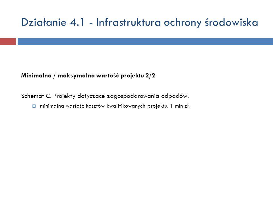 Działanie 4.1 - Infrastruktura ochrony środowiska Minimalna / maksymalna wartość projektu 2/2 Schemat C: Projekty dotyczące zagospodarowania odpadów: minimalna wartość kosztów kwalifikowanych projektu: 1 mln zł.