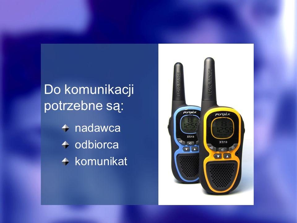 Do komunikacji potrzebne są: nadawca odbiorca komunikat