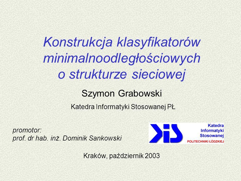 Konstrukcja klasyfikatorów minimalnoodległościowych o strukturze sieciowej Szymon Grabowski Katedra Informatyki Stosowanej PŁ Kraków, październik 2003