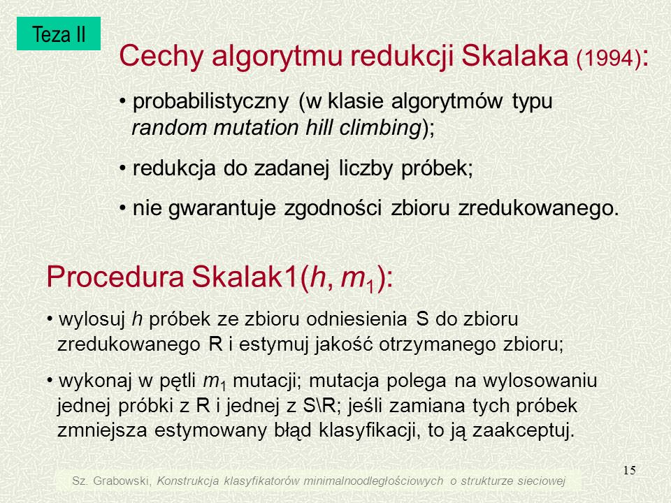 15 Cechy algorytmu redukcji Skalaka (1994) : probabilistyczny (w klasie algorytmów typu random mutation hill climbing); redukcja do zadanej liczby pró