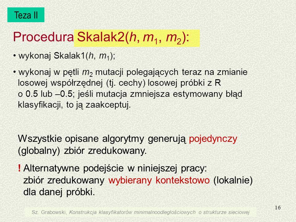 16 Procedura Skalak2(h, m 1, m 2 ): wykonaj Skalak1(h, m 1 ); wykonaj w pętli m 2 mutacji polegających teraz na zmianie losowej współrzędnej (tj. cech