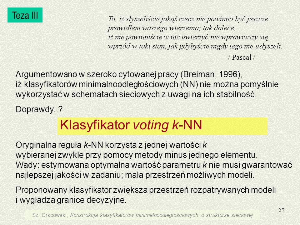 27 Klasyfikator voting k-NN Oryginalna reguła k-NN korzysta z jednej wartości k wybieranej zwykle przy pomocy metody minus jednego elementu. Wady: est