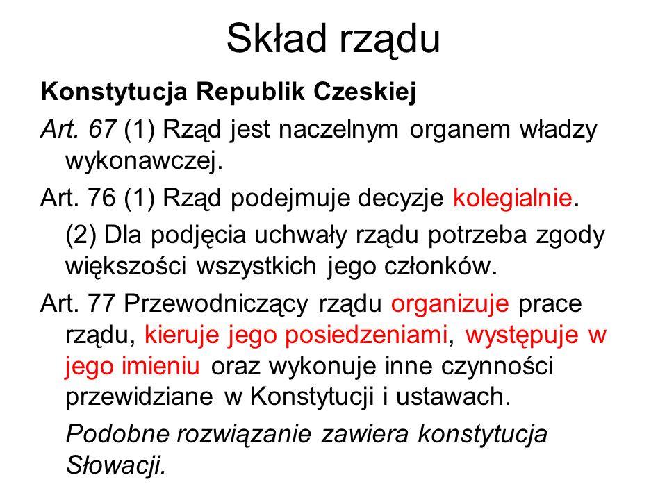 Skład rządu Konstytucja Republik Czeskiej Art. 67 (1) Rząd jest naczelnym organem władzy wykonawczej. Art. 76 (1) Rząd podejmuje decyzje kolegialnie.