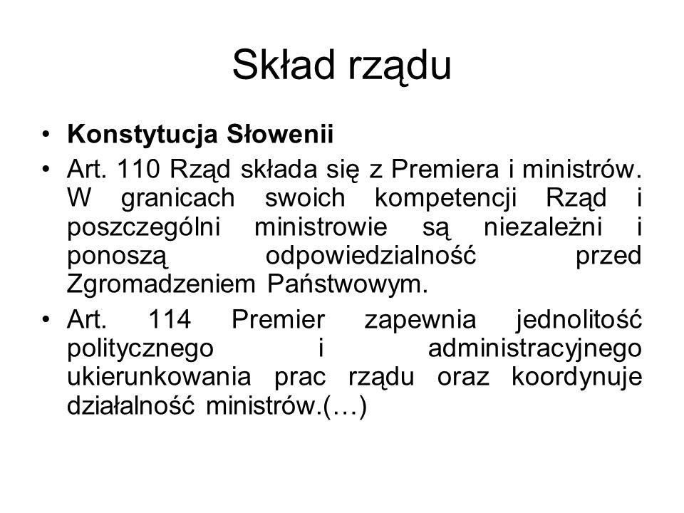 Skład rządu Konstytucja Słowenii Art. 110 Rząd składa się z Premiera i ministrów. W granicach swoich kompetencji Rząd i poszczególni ministrowie są ni