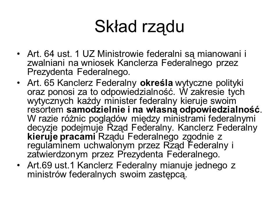 Skład rządu Art. 64 ust. 1 UZ Ministrowie federalni są mianowani i zwalniani na wniosek Kanclerza Federalnego przez Prezydenta Federalnego. Art. 65 Ka