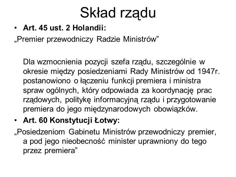 Skład rządu Art. 45 ust. 2 Holandii: Premier przewodniczy Radzie Ministrów Dla wzmocnienia pozycji szefa rządu, szczególnie w okresie między posiedzen