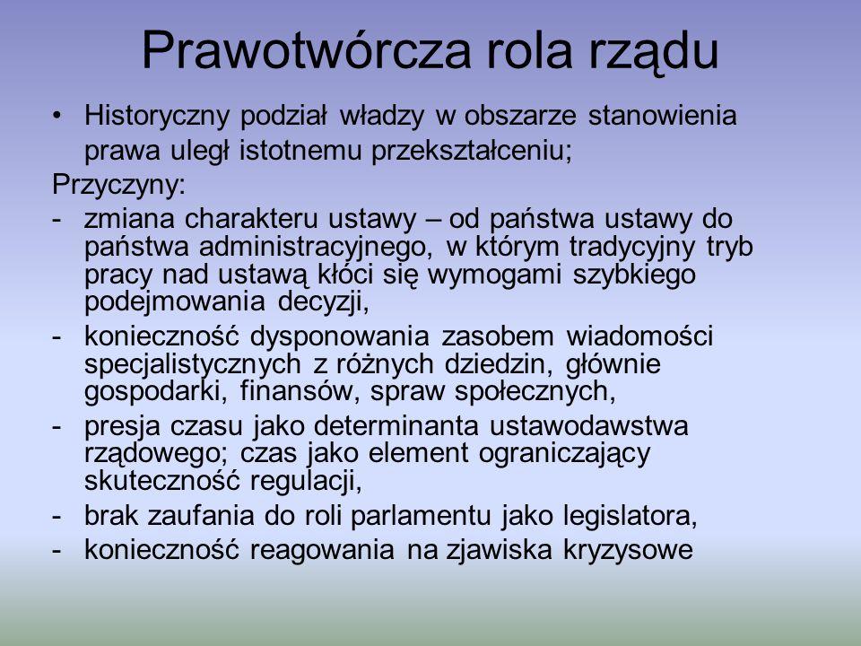 Prawotwórcza rola rządu W efekcie w relacjach między egzekutywą (rządem) a legislatywą ujawniają się zjawiska: a) kontroli ustawodawstwa parlamentarnego; formy tradycyjnie tkwiące w zasadzie podziału władz -odmowa promulgacji, -veto ustawodawcze, -uprzywilejowanie rządowej inicjatywy ustawodawczej, -uprzywilejowanie priorytetów rządowych (np.