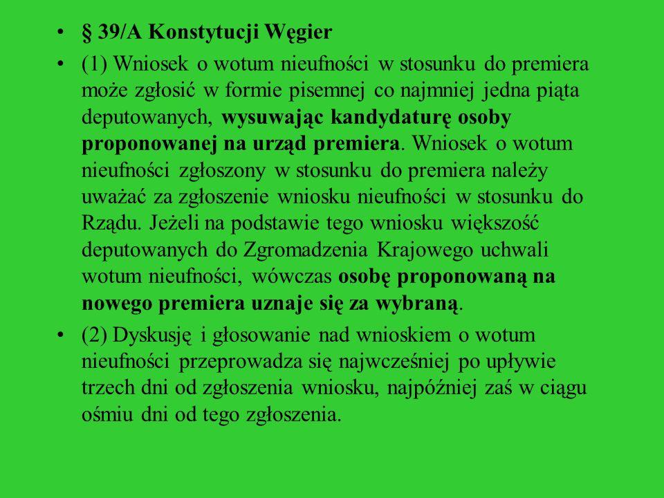 § 39/A Konstytucji Węgier (1) Wniosek o wotum nieufności w stosunku do premiera może zgłosić w formie pisemnej co najmniej jedna piąta deputowanych, w