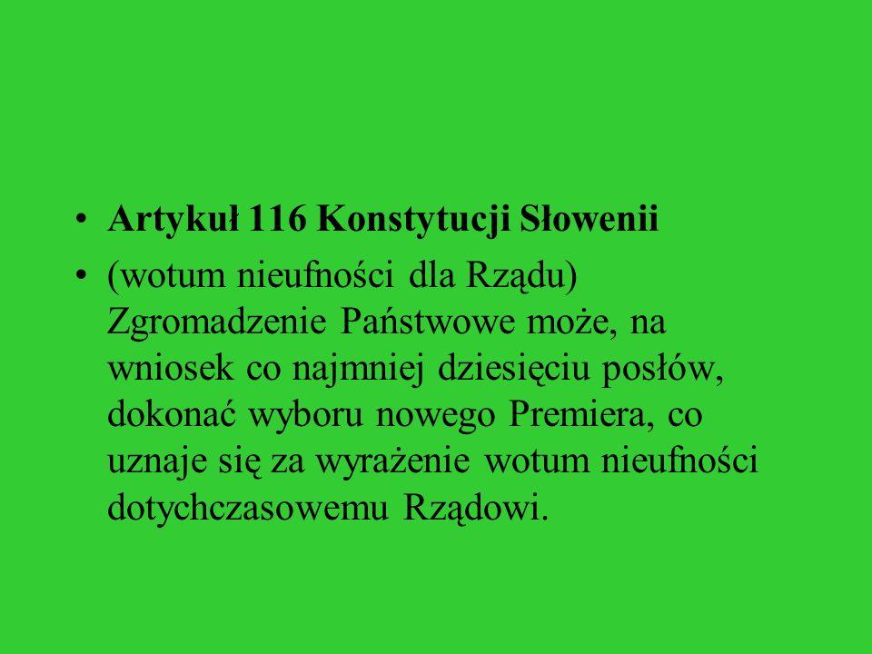 Artykuł 116 Konstytucji Słowenii (wotum nieufności dla Rządu) Zgromadzenie Państwowe może, na wniosek co najmniej dziesięciu posłów, dokonać wyboru no