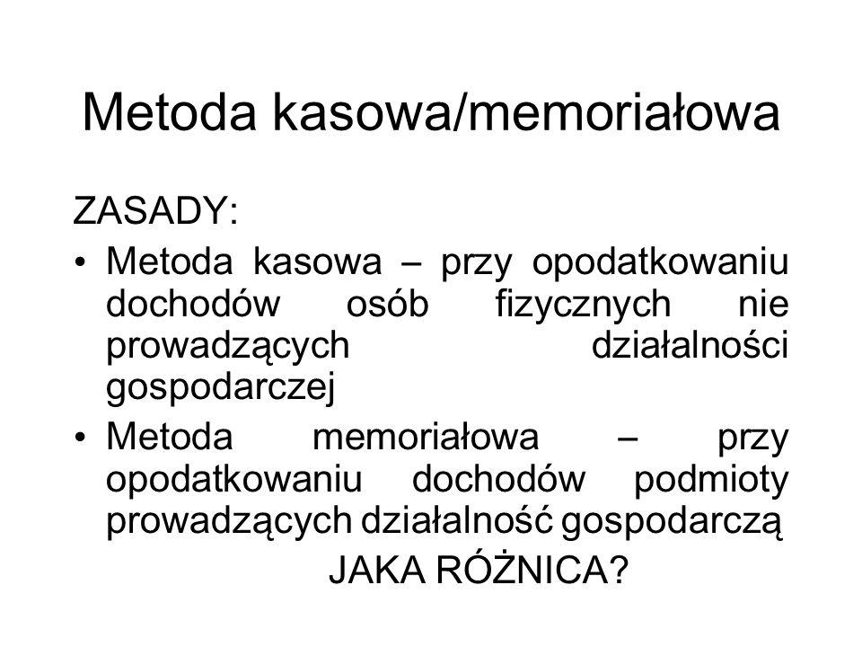 Metoda kasowa/memoriałowa ZASADY: Metoda kasowa – przy opodatkowaniu dochodów osób fizycznych nie prowadzących działalności gospodarczej Metoda memoriałowa – przy opodatkowaniu dochodów podmioty prowadzących działalność gospodarczą JAKA RÓŻNICA?