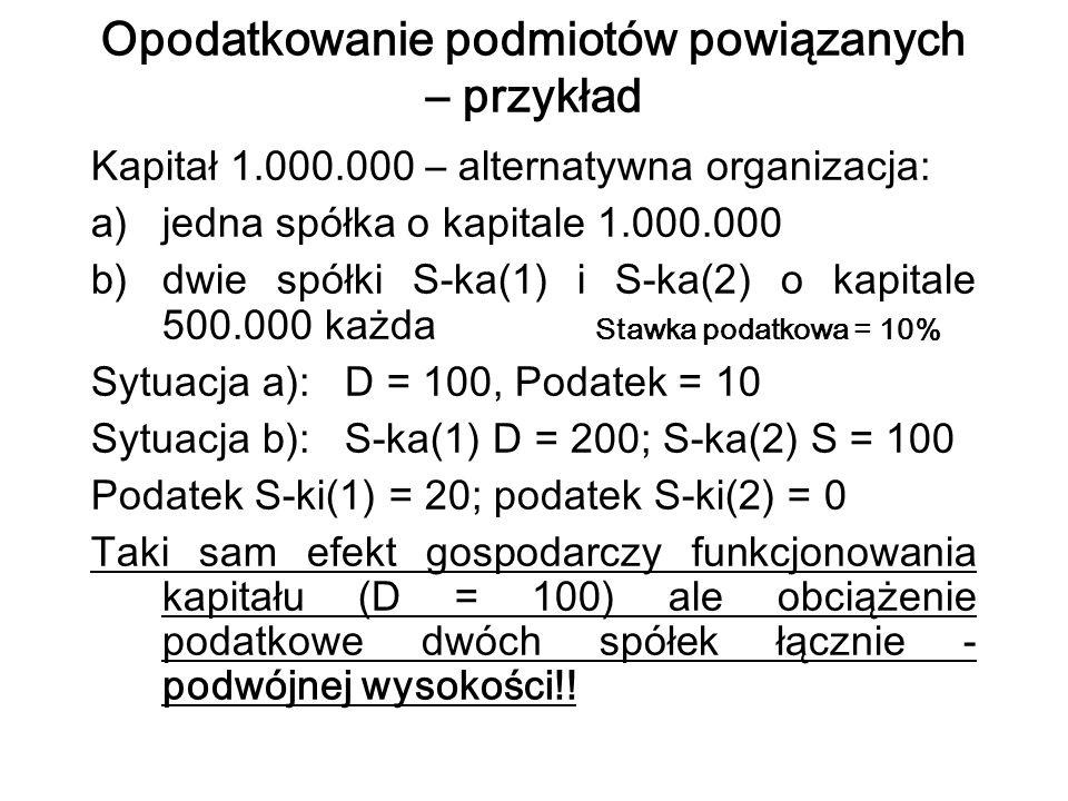 Opodatkowanie podmiotów powiązanych – przykład Kapitał 1.000.000 – alternatywna organizacja: a)jedna spółka o kapitale 1.000.000 b)dwie spółki S-ka(1) i S-ka(2) o kapitale 500.000 każda Stawka podatkowa = 10% Sytuacja a): D = 100, Podatek = 10 Sytuacja b): S-ka(1) D = 200; S-ka(2) S = 100 Podatek S-ki(1) = 20; podatek S-ki(2) = 0 Taki sam efekt gospodarczy funkcjonowania kapitału (D = 100) ale obciążenie podatkowe dwóch spółek łącznie - podwójnej wysokości!!