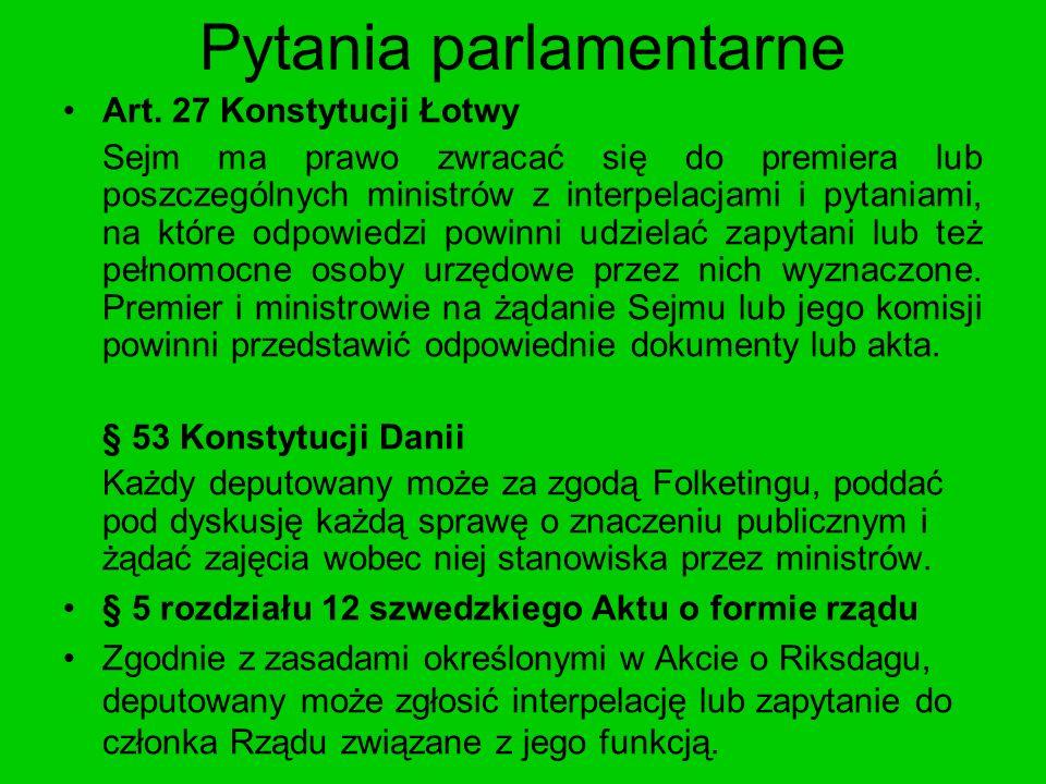 Pytania parlamentarne Art. 27 Konstytucji Łotwy Sejm ma prawo zwracać się do premiera lub poszczególnych ministrów z interpelacjami i pytaniami, na kt