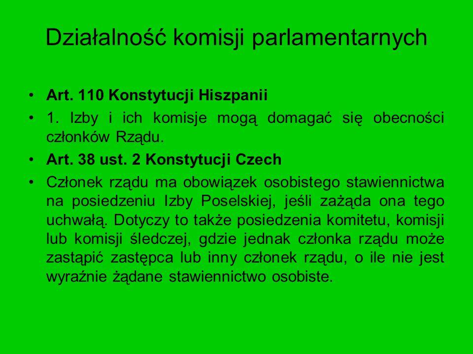Działalność komisji parlamentarnych Art. 110 Konstytucji Hiszpanii 1. Izby i ich komisje mogą domagać się obecności członków Rządu. Art. 38 ust. 2 Kon