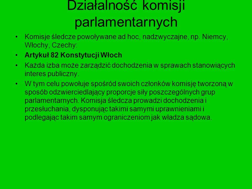 Działalność komisji parlamentarnych Komisje śledcze powoływane ad hoc, nadzwyczajne, np. Niemcy, Włochy, Czechy: Artykuł 82 Konstytucji Włoch Każda iz
