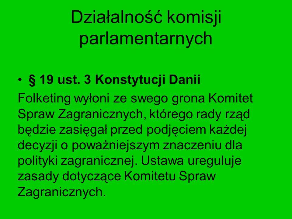 Działalność komisji parlamentarnych § 19 ust. 3 Konstytucji Danii Folketing wyłoni ze swego grona Komitet Spraw Zagranicznych, którego rady rząd będzi