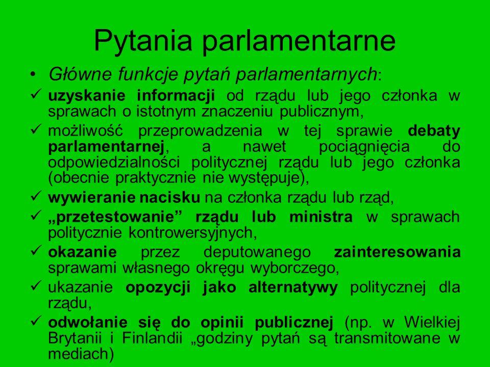 Pytania parlamentarne Główne funkcje pytań parlamentarnych : uzyskanie informacji od rządu lub jego członka w sprawach o istotnym znaczeniu publicznym