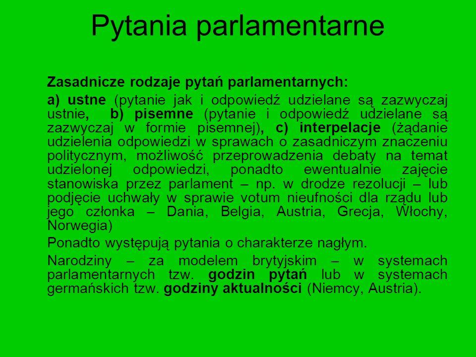 Pytania parlamentarne Zasadnicze rodzaje pytań parlamentarnych: a) ustne (pytanie jak i odpowiedź udzielane są zazwyczaj ustnie, b) pisemne (pytanie i