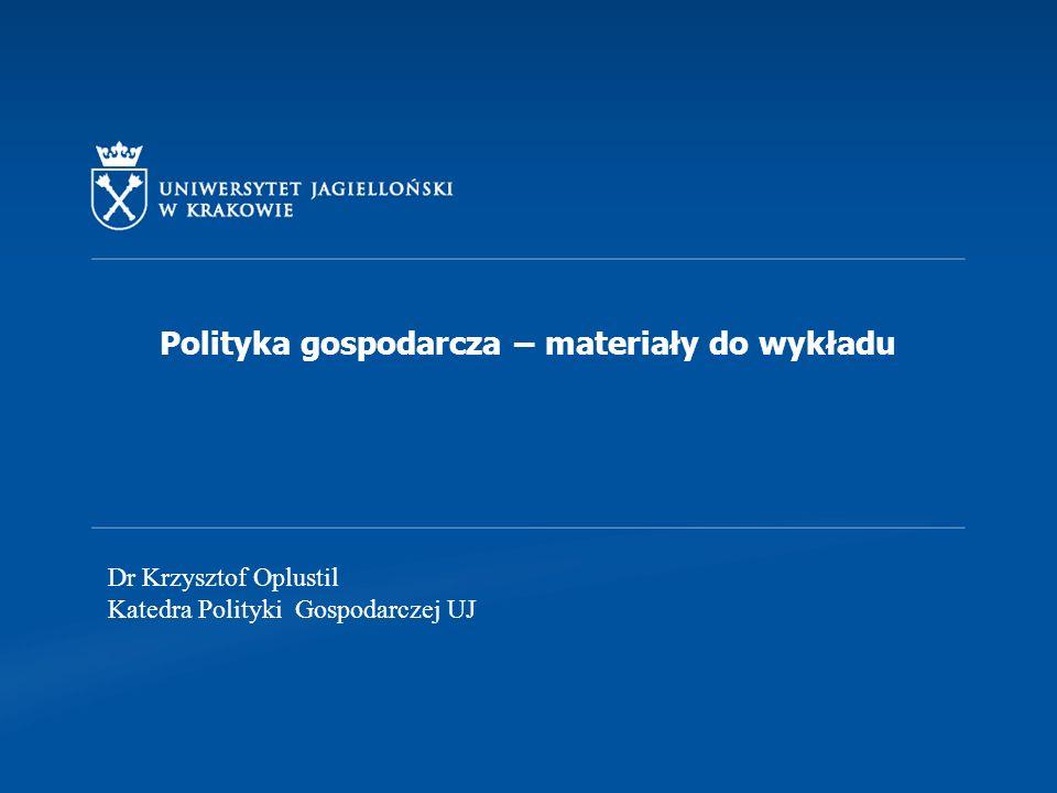 Polityka gospodarcza – materiały do wykładu Dr Krzysztof Oplustil Katedra Polityki Gospodarczej UJ