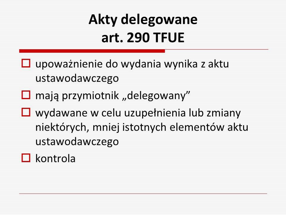 Akty delegowane art. 290 TFUE upoważnienie do wydania wynika z aktu ustawodawczego mają przymiotnik delegowany wydawane w celu uzupełnienia lub zmiany