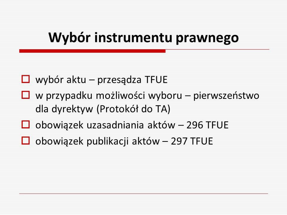 Wybór instrumentu prawnego wybór aktu – przesądza TFUE w przypadku możliwości wyboru – pierwszeństwo dla dyrektyw (Protokół do TA) obowiązek uzasadnia
