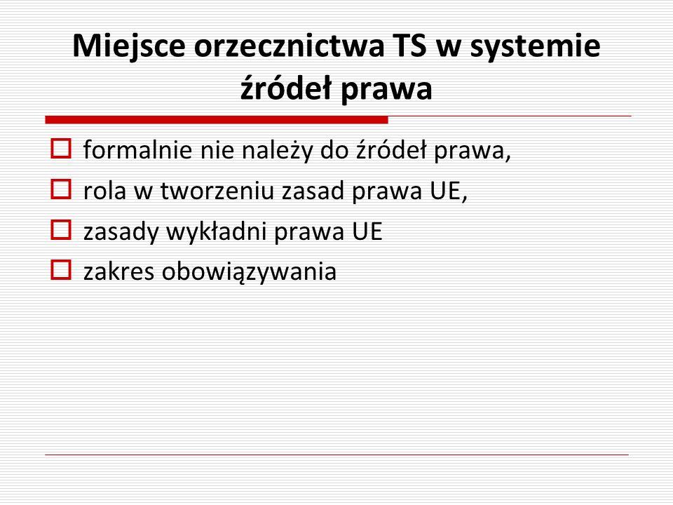 Miejsce orzecznictwa TS w systemie źródeł prawa formalnie nie należy do źródeł prawa, rola w tworzeniu zasad prawa UE, zasady wykładni prawa UE zakres