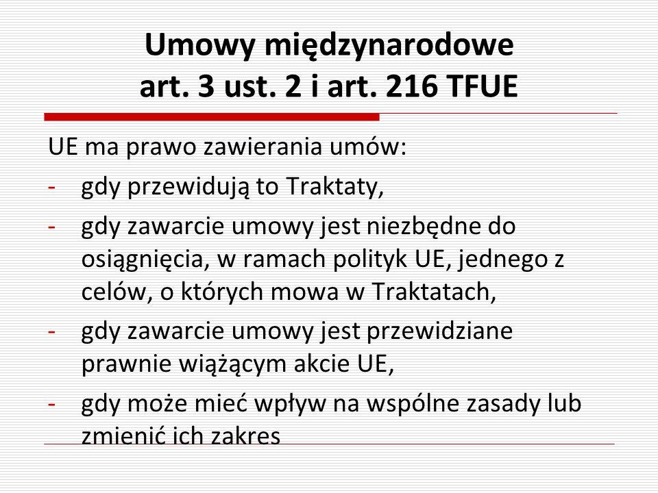 Umowy międzynarodowe art. 3 ust. 2 i art. 216 TFUE UE ma prawo zawierania umów: -gdy przewidują to Traktaty, -gdy zawarcie umowy jest niezbędne do osi
