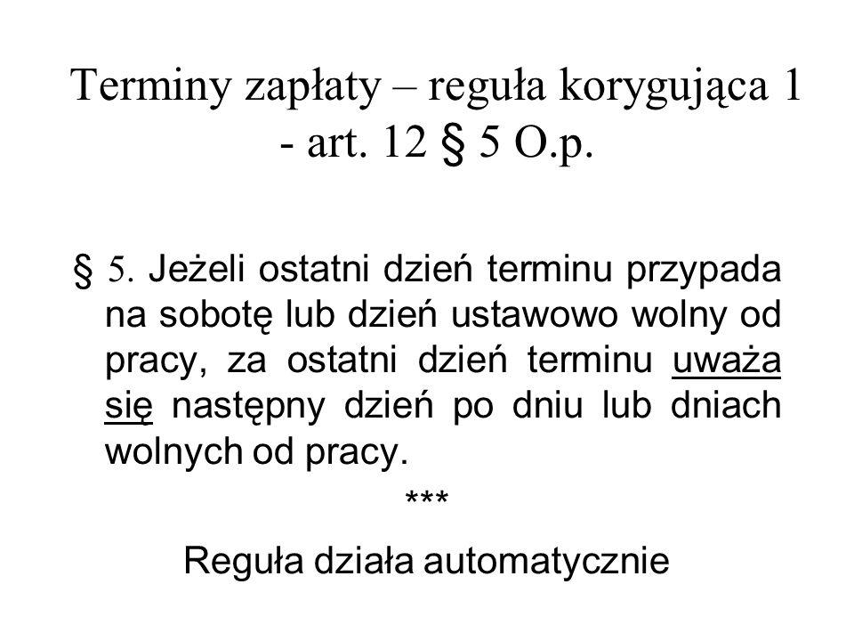 Terminy zapłaty – reguła korygująca 1 - art. 12 § 5 O.p. § 5. Jeżeli ostatni dzień terminu przypada na sobotę lub dzień ustawowo wolny od pracy, za os