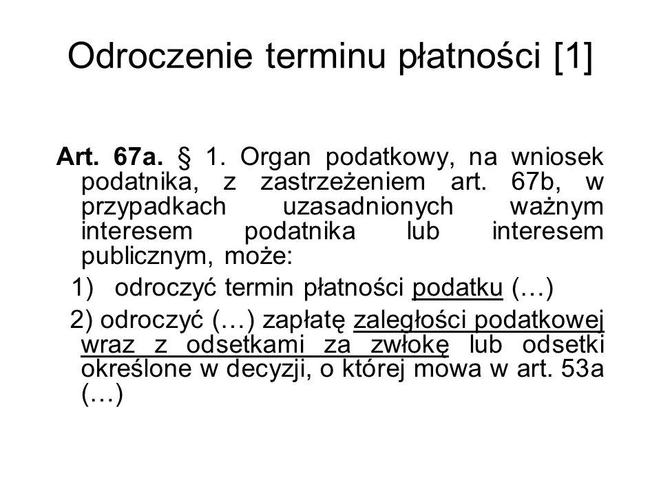 Odroczenie terminu płatności [1] Art. 67a. § 1. Organ podatkowy, na wniosek podatnika, z zastrzeżeniem art. 67b, w przypadkach uzasadnionych ważnym in