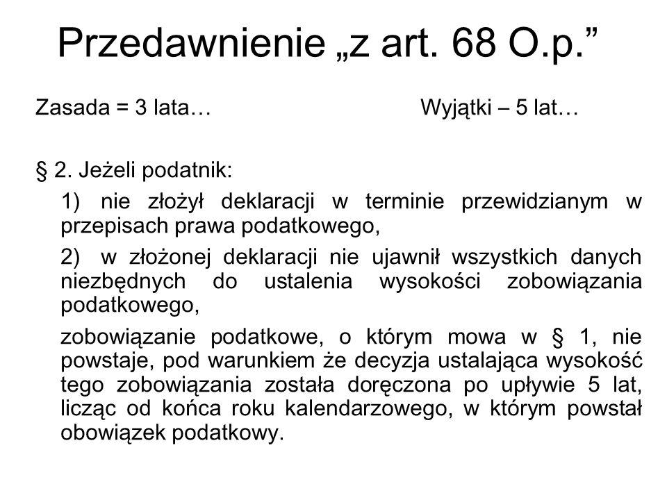 Przedawnienie z art. 68 O.p. Zasada = 3 lata… Wyjątki – 5 lat… § 2. Jeżeli podatnik: 1)nie złożył deklaracji w terminie przewidzianym w przepisach pra