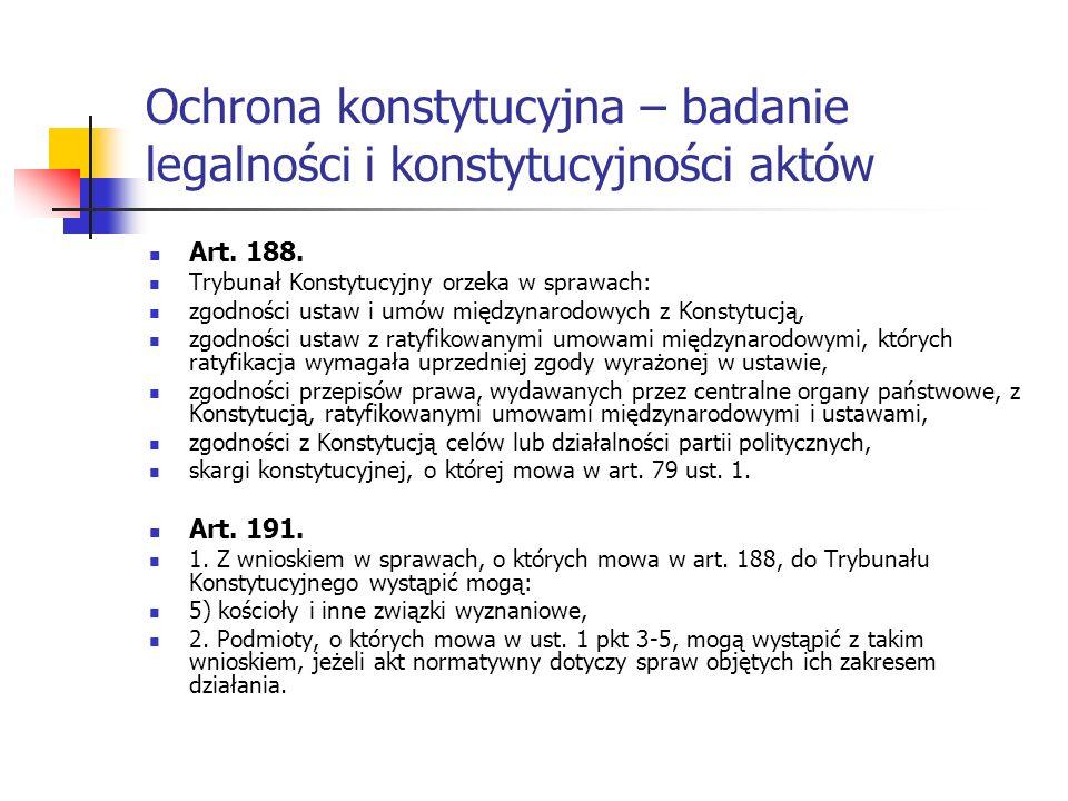 Ochrona konstytucyjna – badanie legalności i konstytucyjności aktów Art. 188. Trybunał Konstytucyjny orzeka w sprawach: zgodności ustaw i umów międzyn