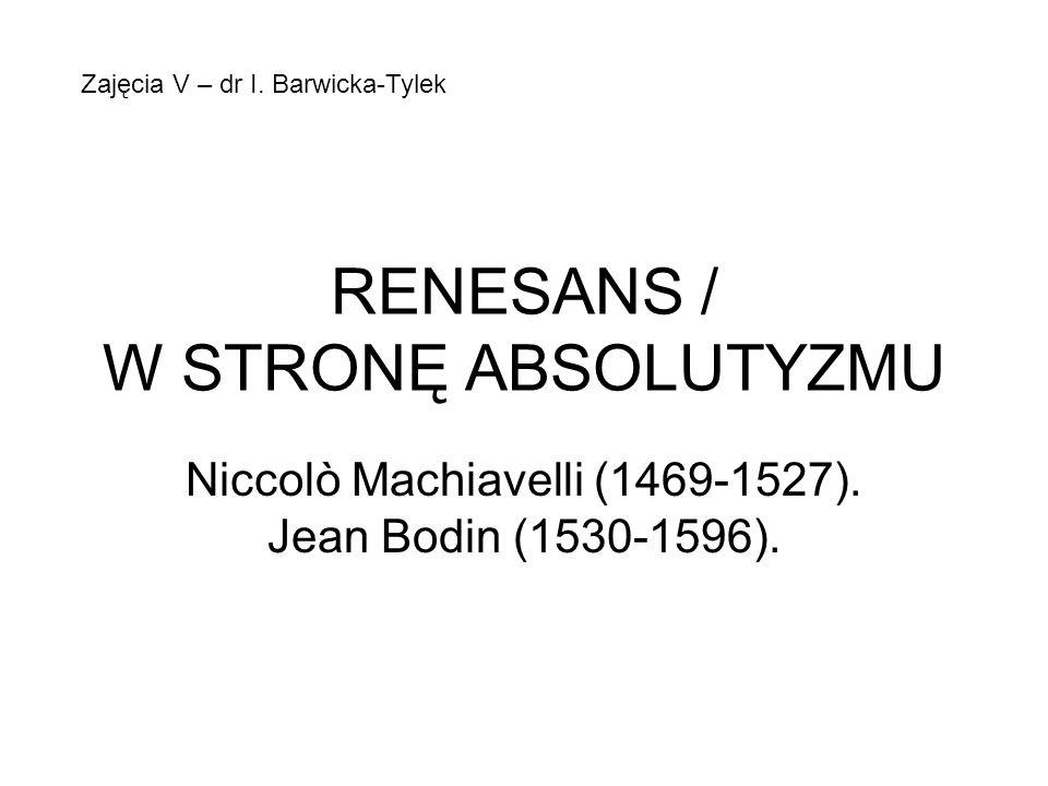 RENESANS / W STRONĘ ABSOLUTYZMU Niccolò Machiavelli (1469-1527). Jean Bodin (1530-1596). Zajęcia V – dr I. Barwicka-Tylek