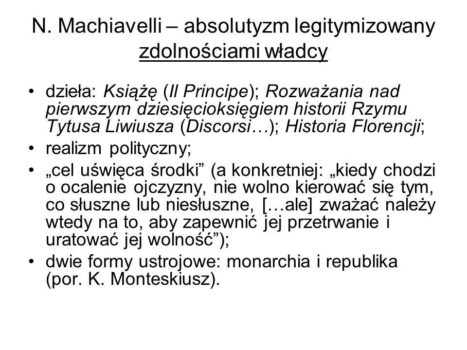 N. Machiavelli – absolutyzm legitymizowany zdolnościami władcy dzieła: Książę (Il Principe); Rozważania nad pierwszym dziesięcioksięgiem historii Rzym