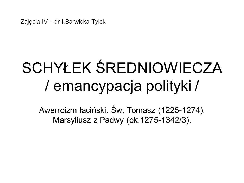SCHYŁEK ŚREDNIOWIECZA / emancypacja polityki / Awerroizm łaciński. Św. Tomasz (1225-1274). Marsyliusz z Padwy (ok.1275-1342/3). Zajęcia IV – dr I.Barw