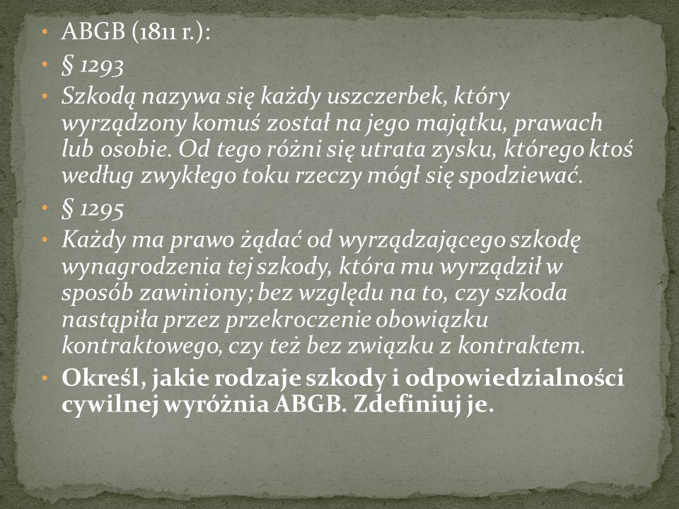 ABGB (1811 r.): § 1293 Szkodą nazywa się każdy uszczerbek, który wyrządzony komuś został na jego majątku, prawach lub osobie.