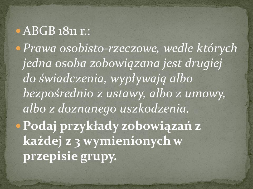 ABGB 1811 r.: Prawa osobisto-rzeczowe, wedle których jedna osoba zobowiązana jest drugiej do świadczenia, wypływają albo bezpośrednio z ustawy, albo z umowy, albo z doznanego uszkodzenia.